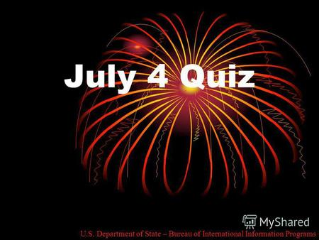 July 4 Quiz U.S. Department of State – Bureau of International Information Programs.