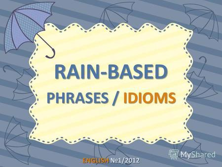 ENGLISH1/2012 ENGLISH 1/2012 RAIN-BASED PHRASES / IDIOMS.