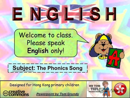 Welcome to class. Please speak English only! Subject: The Phonics Song Powerpoint by Tom Grundy Designed for Hong Kong primary children.