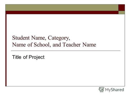 Student Name, Category, Name of School, and Teacher Name Title of Project.