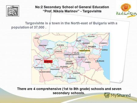 There are 4 comprehensive (1st to 8th grade) schools and seven secondary schools. No:2 Secondary School of General Education Prof. Nikola Marinov - Targovishte.