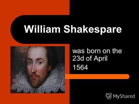 William Shakespare was born on the 23d of April 1564.