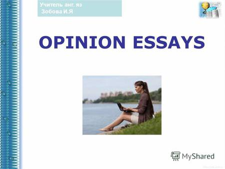 OPINION ESSAYS Учитель анг. яз Зобова И.Я. Opinion essays are pieces of writing in which we present our personal opinions on a particular topic. We normally.