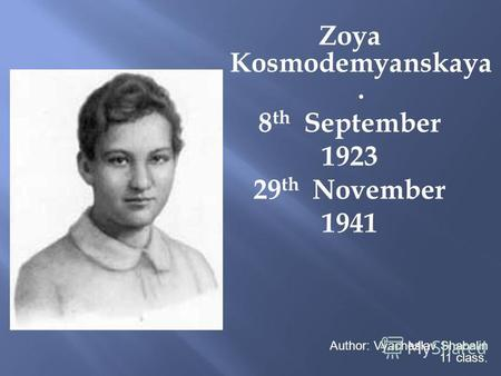Zoya Kosmodemyanskaya. 8 th September 1923 29 th November 1941 Author: Vyacheslav Shabalin 11 class.