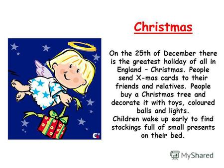 Christmas On the 25th of December there is the greatest holiday of all in England – Christmas. People send X-mas cards to their friends and relatives.