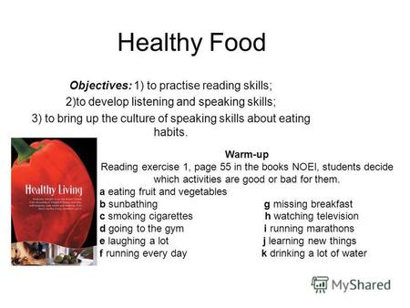 Healthy Food Objectives: 1) to practise reading skills; 2)to develop listening and speaking skills; 3) to bring up the culture of speaking skills about.