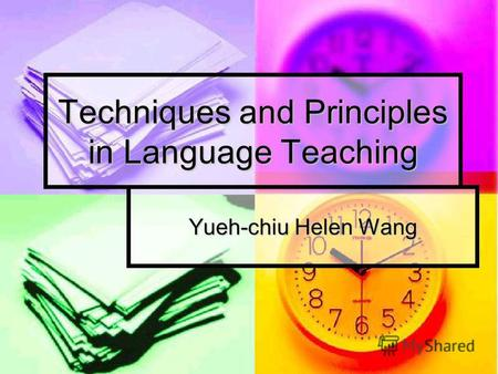 Techniques and Principles in Language Teaching Yueh-chiu Helen Wang.