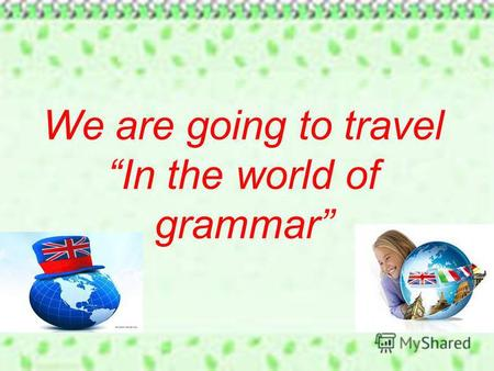We are going to travel In the world of grammar. Tiger duck cat dog Good bad red fat Tomato apple potato carrot Speak miss stay information Maths Nick.