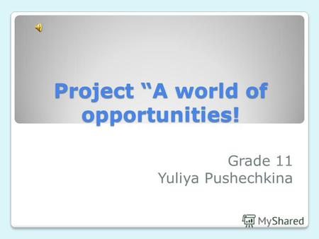 Project A world of opportunities! Grade 11 Yuliya Pushechkina.