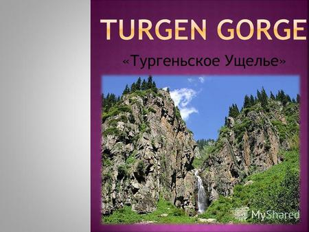 «Тургеньское Ущелье». Тhe Turgen Gorge in the Ile Alatau National Park (90 km from Almaty) is an ideal place to enjoy the beautyof nature. The Turgen.