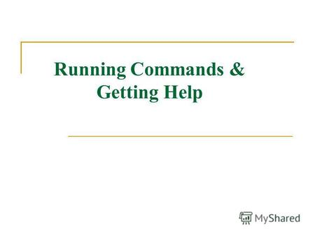 Running Commands & Getting Help. Running Commands Commands have the following syntax: command options arguments Each item is separated by a space Options.
