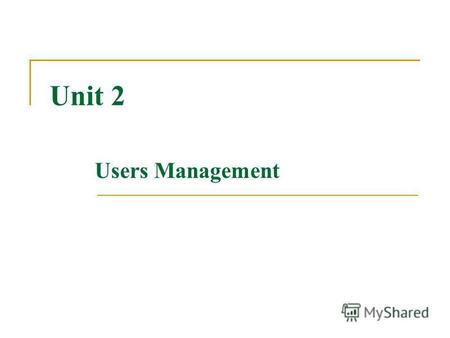 Unit 2 Users Management. Users Every user is assigned a unique User ID number (UID) UID 0 identifies root User accounts normally start at UID 500 Users'