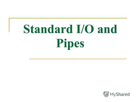 Standard I/O and Pipes. Standard Input and Output Linux provides three I/O channels to Programs Standard input (STDIN) - keyboard by default Standard.
