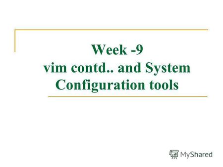 Week -9 vim contd.. and System Configuration tools.