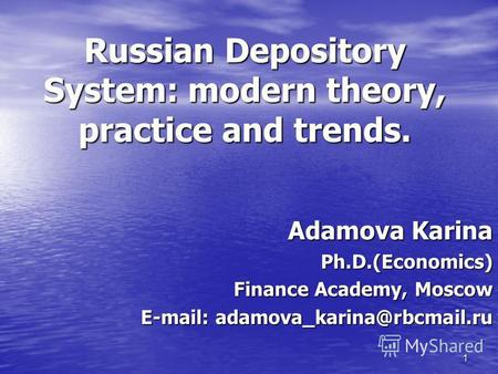 1 Russian Depository System: modern theory, practice and trends. Adamova Karina Ph.D.(Economics) Finance Academy, Moscow E-mail: adamova karina@rbcmail.ru.