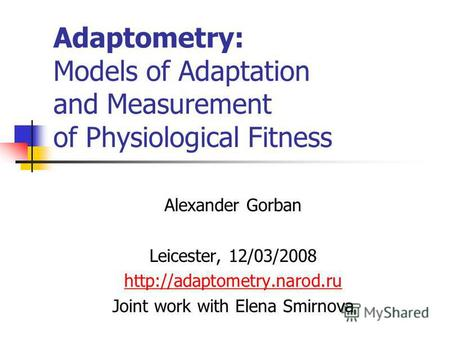 Adaptometry: Models of Adaptation and Measurement of Physiological Fitness Alexander Gorban Leicester, 12/03/2008 Joint work with Elena Smirnova.