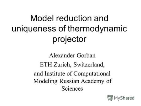 1 Model reduction and uniqueness of thermodynamic projector Alexander Gorban ETH Zurich, Switzerland, and Institute of Computational Modeling Russian Academy.
