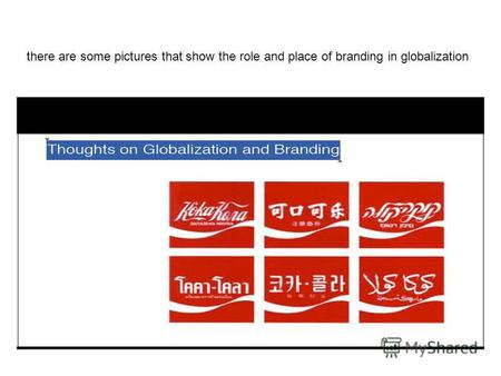 There are some pictures that show the role and place of branding in globalization.