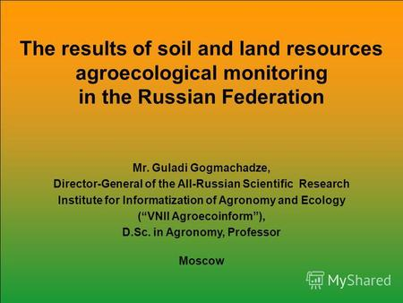 The results of soil and land resources agroecological monitoring in the Russian Federation Mr. Guladi Gogmachadze, Director-General of the All-Russian.