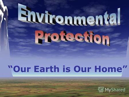 Our Earth is Our Home. Every day we hear about environmental problems: Acid rain Pollution Climate change The destruction of rainforests and other wild.