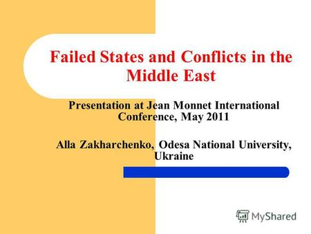 Failed States and Conflicts in the Middle East Presentation at Jean Monnet International Conference, May 2011 Alla Zakharchenko, Odesa National University,