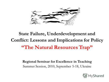 State Failure, Underdevelopment and Conflict: Lessons and Implications for Policy The Natural Resources Trap Regional Seminar for Excellence in Teaching.