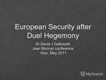 European Security after Duel Hegemony Dr David J Galbreath Jean Monnet conference Kiev, May 2011 Dr David J Galbreath Jean Monnet conference Kiev, May.