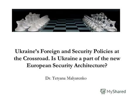 Ukraines Foreign and Security Policies at the Crossroad. Is Ukraine a part of the new European Security Architecture? Dr. Tetyana Malyarenko.