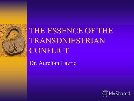 THE ESSENCE OF THE TRANSDNIESTRIAN CONFLICT Dr. Aurelian Lavric.