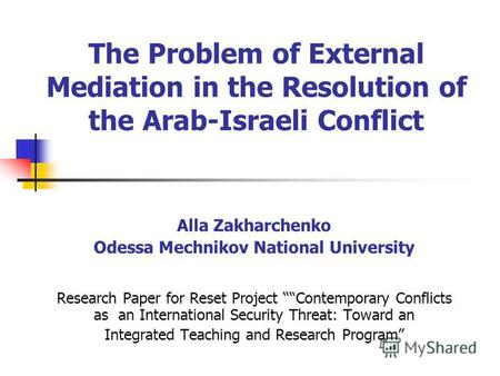 The Problem of External Mediation in the Resolution of the Arab-Israeli Conflict Alla Zakharchenko Odessa Mechnikov National University Research Paper.