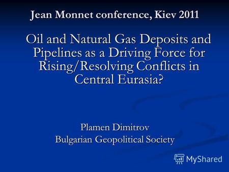 Jean Monnet conference, Kiev 2011 Oil and Natural Gas Deposits and Pipelines as a Driving Force for Rising/Resolving Conflicts in Central Eurasia? Oil.