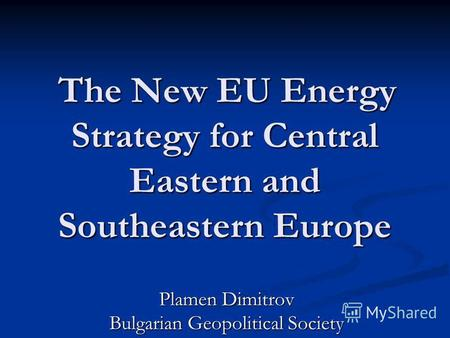 The New EU Energy Strategy for Central Eastern and Southeastern Europe The New EU Energy Strategy for Central Eastern and Southeastern Europe Plamen Dimitrov.