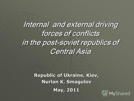 Internal and external driving forces of conflicts in the post-soviet republics of Central Asia Republic of Ukraine, Kiev, Nurlan K. Smagulov May, 2011.