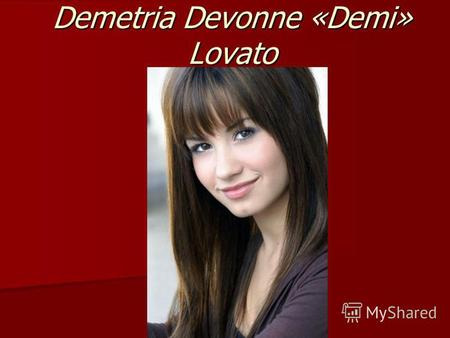 Demetria Devonne «Demi» Lovato. Devonne`s facts Full Name: Demetria Devonne «Demi» Lovato Full Name: Demetria Devonne «Demi» Lovato Is from:Dallas,Texas.