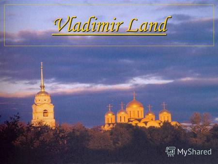 Vladimir Land. What is the City famous for? Владимир The Golden Gates! A fine example of the Russian medieval fortified structure.