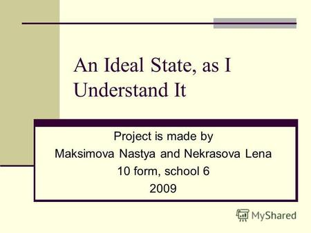 An Ideal State, as I Understand It Project is made by Maksimova Nastya and Nekrasova Lena 10 form, school 6 2009.
