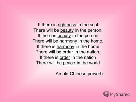 If there is rightness in the soul There will be beauty in the person. If there is beauty in the person There will be harmony in the home. If there is.
