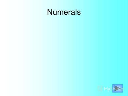 Numerals 1 - one 2 – two 3 – three 4 – four 5 – five 6 – six 7 – seven 8 – eight 9 – nine 10 - ten.