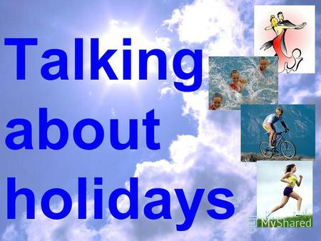 Talking about holidays. to spendparents to goabroad to miss mushrooms to enjoyshopping to gatherholidays.