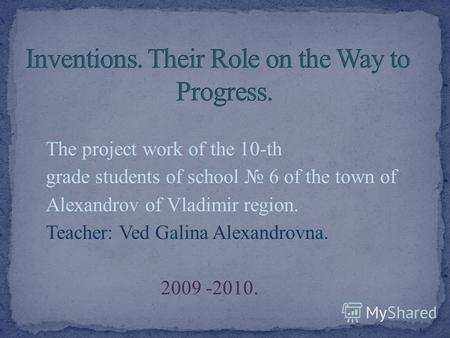 The project work of the 10-th grade students of school 6 of the town of Alexandrov of Vladimir region. Teacher: Ved Galina Alexandrovna. 2009 -2010.