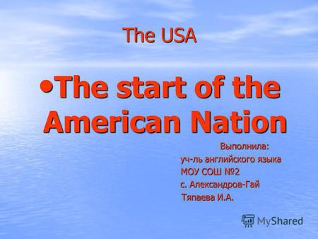 The USA The start of the American Nation The start of the American Nation Выполнила: Выполнила: уч-ль английского языка уч-ль английского языка МОУ СОШ.