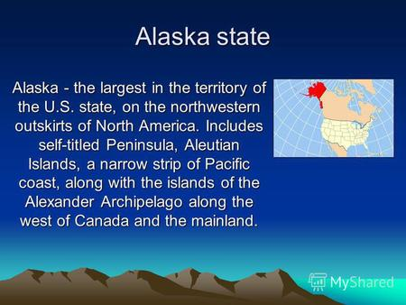 Alaska state Alaska - the largest in the territory of the U.S. state, on the northwestern outskirts of North America. Includes self-titled Peninsula, Aleutian.