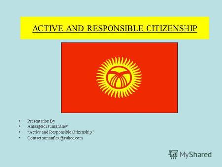 ACTIVE AND RESPONSIBLE CITIZENSHIP Presentation By Amangeldi Jumanaliev Active and Responsible Citizenship Contact :amanflex@yahoo.com.