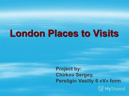 London Places to Visits Project by: Chirkov Sergey, Pereligin Vasiliy 6 «V» form.