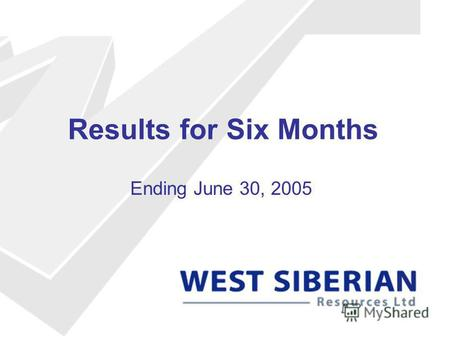 Results for Six Months Ending June 30, 2005. West Siberian Resources Independent oil company operating in Russia Listed on the Nya Marknaden at Stockholm.
