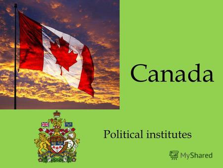 Canada Political institutes. Canada is a member of the British Commonwealth. It has the parliamentary government. The head of the state is the British.
