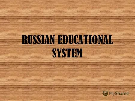 RUSSIAN EDUCATIONAL SYSTEM. The Russian educational system, as it had been noted many times by major international experts, is one of the most developed.