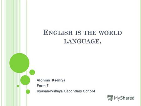 E NGLISH IS THE WORLD LANGUAGE. Afonina Kseniya Form 7 Ryasanovskaya Secondary School.