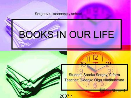 BOOKS IN OUR LIFE Student: Soroka Sergey, 9 form Teacher: Didenko Olga Vladimirovna 2007 г Sergeevka secondary school.