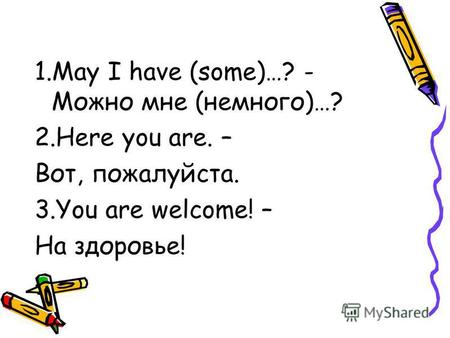 1.May I have (some)…? - Можно мне (немного)…? 2.Here you are. – Вот, пожалуйста. 3.You are welcome! – На здоровье!